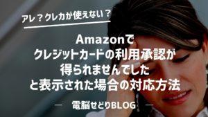 『お支払い方法の変更が必要です』Amazonで「クレジットカードの利用承認が得られませんでした」と表示された場合の対応方法。
