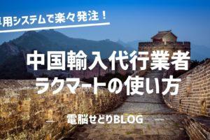 中国輸入代行業者『ラクマート』の使い方/商品リサーチ~発注・発送依頼までの手順を徹底解説!