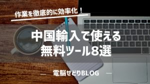 中国輸入で使える無料ツール8選!おススメの拡張機能を紹介します!
