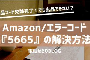 Amazon『エラーコード5665』の解決方法/製品コード免除申請後に新規出品ができない件について。