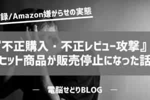 Amazonの中国人セラーから『不正購入・不正レビュー攻撃』を受けて 月商100万円のヒット商品が たったの2か月でつぶされた話。