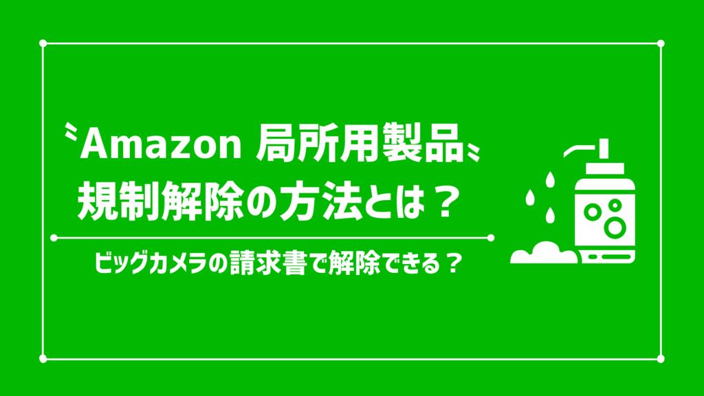 【2021年/最新】amazonの局所用製品(外用剤)とは?出品申請と規制解除の方法/ビッグカメラの請求書で解除できる?