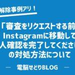 「審査をリクエストする前に、Instagramに移動して本人確認を完了してください」の対処方法について/凍結解除の事例を紹介します【ブログ読者からの情報提供】