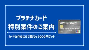 【当サイト限定】プラチナカード発行で〝5000円〟がもらえるキャンペーンを開催中です!